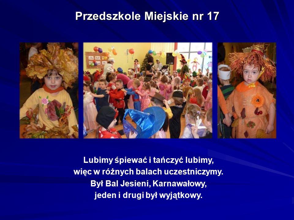 Przedszkole Miejskie nr 17 Lubimy śpiewać i tańczyć lubimy, więc w różnych balach uczestniczymy. Był Bal Jesieni, Karnawałowy, jeden i drugi był wyjąt
