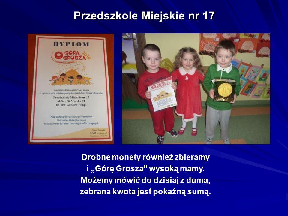 """Przedszkole Miejskie nr 17 Drobne monety również zbieramy i """"Górę Grosza"""" wysoką mamy. Możemy mówić do dzisiaj z dumą, zebrana kwota jest pokaźną sumą"""