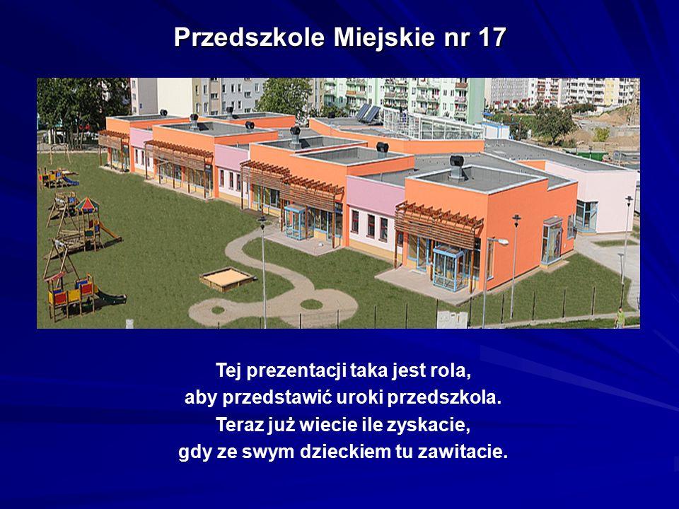 Przedszkole Miejskie nr 17 Tej prezentacji taka jest rola, aby przedstawić uroki przedszkola. Teraz już wiecie ile zyskacie, gdy ze swym dzieckiem tu