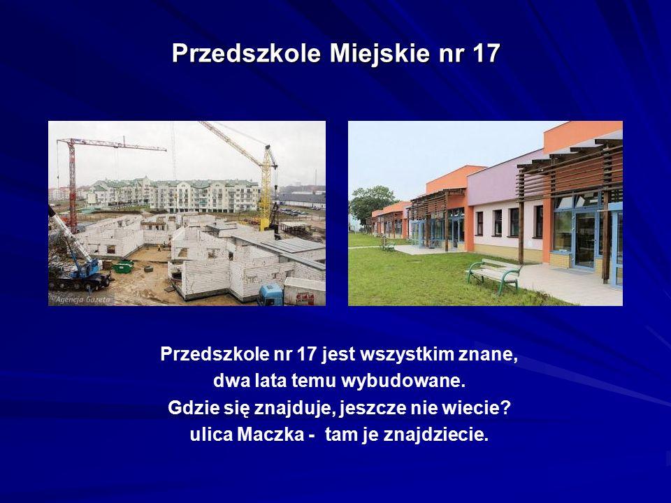 Przedszkole Miejskie nr 17 Przedszkole nr 17 jest wszystkim znane, dwa lata temu wybudowane. Gdzie się znajduje, jeszcze nie wiecie? ulica Maczka - ta