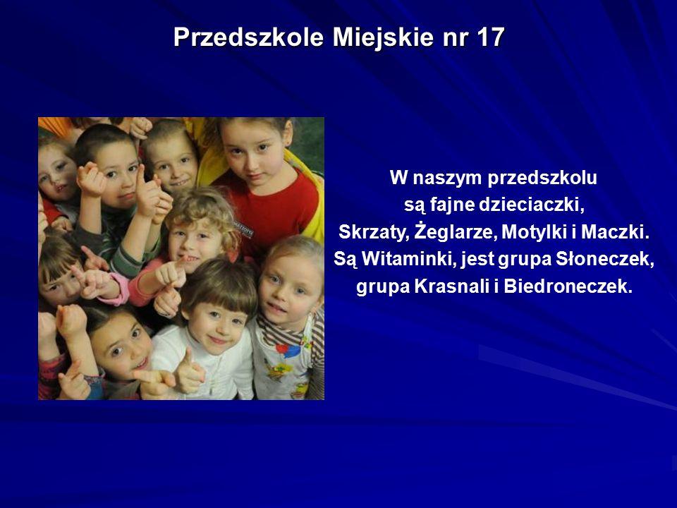 Przedszkole Miejskie nr 17 W naszym przedszkolu są fajne dzieciaczki, Skrzaty, Żeglarze, Motylki i Maczki. Są Witaminki, jest grupa Słoneczek, grupa K
