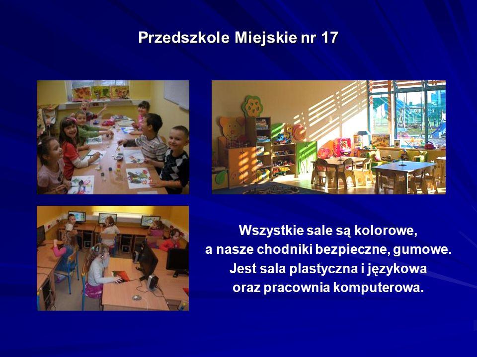 Przedszkole Miejskie nr 17 Wszystkie sale są kolorowe, a nasze chodniki bezpieczne, gumowe. Jest sala plastyczna i językowa oraz pracownia komputerowa