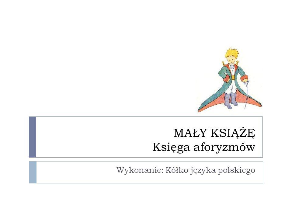 MAŁY KSIĄŻĘ Księga aforyzmów Wykonanie: Kółko języka polskiego