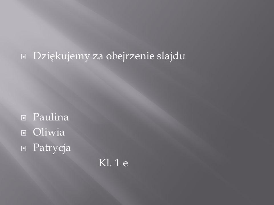  Dziękujemy za obejrzenie slajdu  Paulina  Oliwia  Patrycja Kl. 1 e