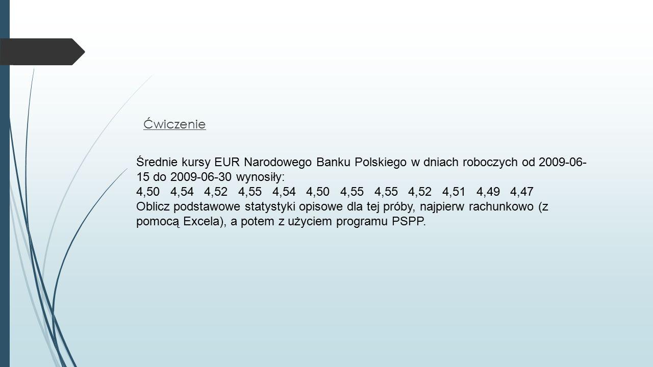 Ćwiczenie Średnie kursy EUR Narodowego Banku Polskiego w dniach roboczych od 2009-06- 15 do 2009-06-30 wynosiły: 4,50 4,54 4,52 4,55 4,54 4,50 4,55 4,55 4,52 4,51 4,49 4,47 Oblicz podstawowe statystyki opisowe dla tej próby, najpierw rachunkowo (z pomocą Excela), a potem z użyciem programu PSPP.