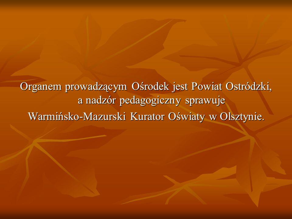 Organem prowadzącym Ośrodek jest Powiat Ostródzki, a nadzór pedagogiczny sprawuje Warmińsko-Mazurski Kurator Oświaty w Olsztynie.