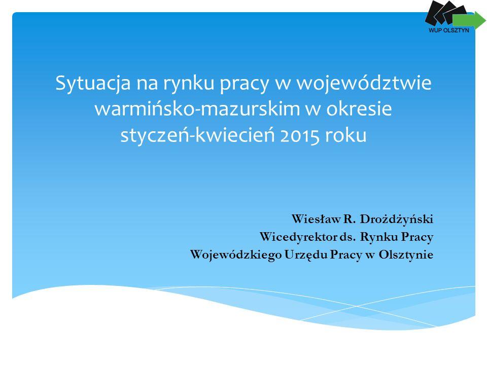 Sytuacja na rynku pracy w województwie warmińsko-mazurskim w okresie styczeń-kwiecień 2015 roku Wiesław R.