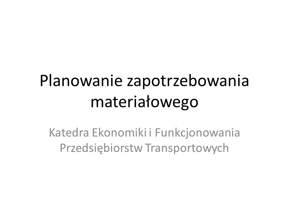 Planowanie zapotrzebowania materiałowego Katedra Ekonomiki i Funkcjonowania Przedsiębiorstw Transportowych