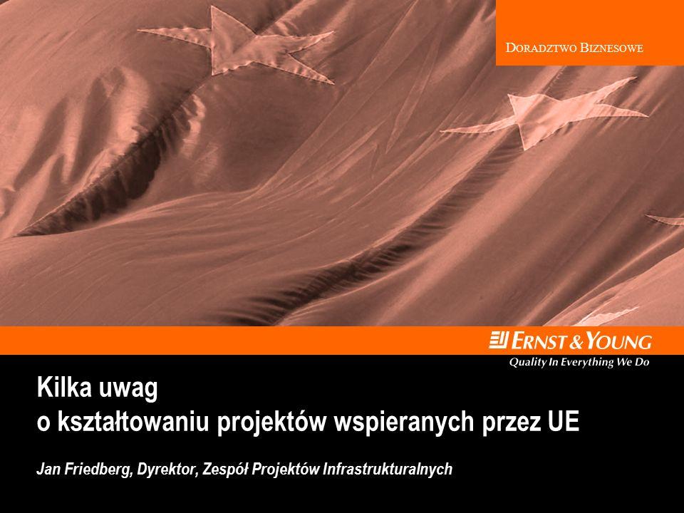 D ORADZTWO B IZNESOWE Kilka uwag o kształtowaniu projektów wspieranych przez UE Jan Friedberg, Dyrektor, Zespół Projektów Infrastrukturalnych