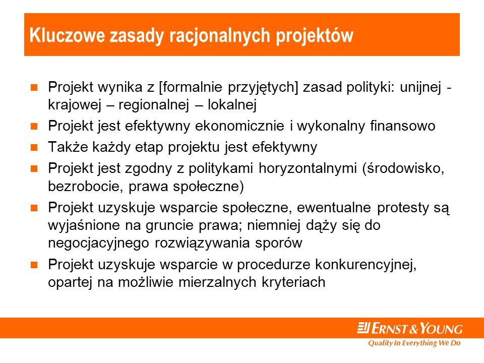 Kluczowe zasady racjonalnych projektów Projekt wynika z [formalnie przyjętych] zasad polityki: unijnej - krajowej – regionalnej – lokalnej Projekt jest efektywny ekonomicznie i wykonalny finansowo Także każdy etap projektu jest efektywny Projekt jest zgodny z politykami horyzontalnymi (środowisko, bezrobocie, prawa społeczne) Projekt uzyskuje wsparcie społeczne, ewentualne protesty są wyjaśnione na gruncie prawa; niemniej dąży się do negocjacyjnego rozwiązywania sporów Projekt uzyskuje wsparcie w procedurze konkurencyjnej, opartej na możliwie mierzalnych kryteriach