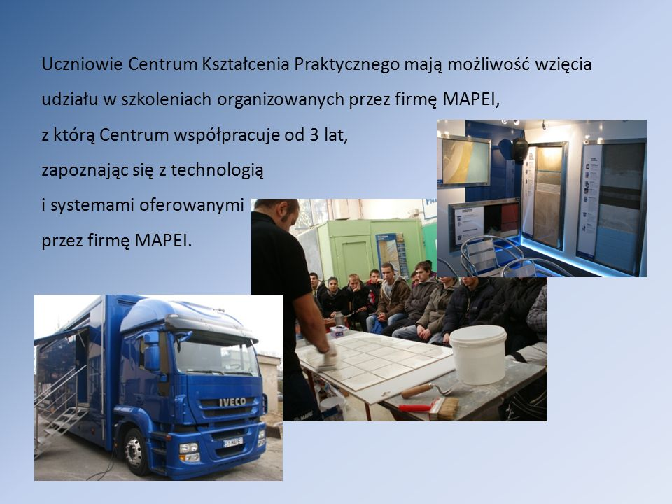 Uczniowie Centrum Kształcenia Praktycznego mają możliwość wzięcia udziału w szkoleniach organizowanych przez firmę MAPEI, z którą Centrum współpracuje od 3 lat, zapoznając się z technologią i systemami oferowanymi przez firmę MAPEI.