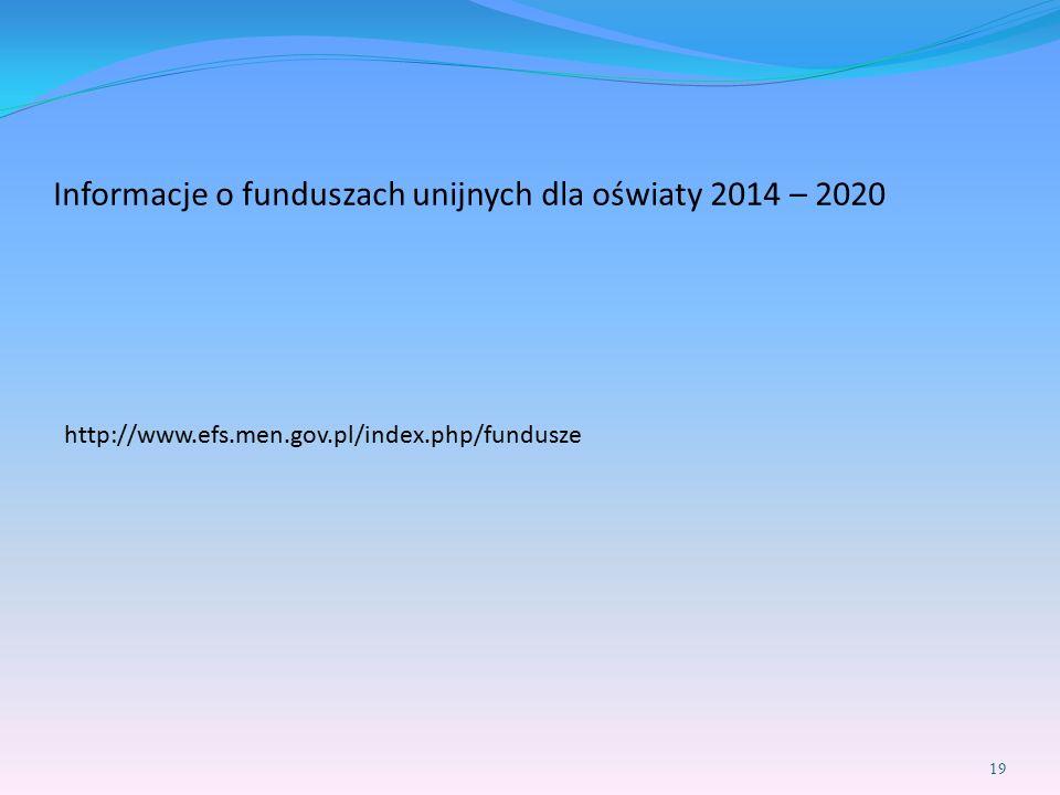 Informacje o funduszach unijnych dla oświaty 2014 – 2020 http://www.efs.men.gov.pl/index.php/fundusze 19