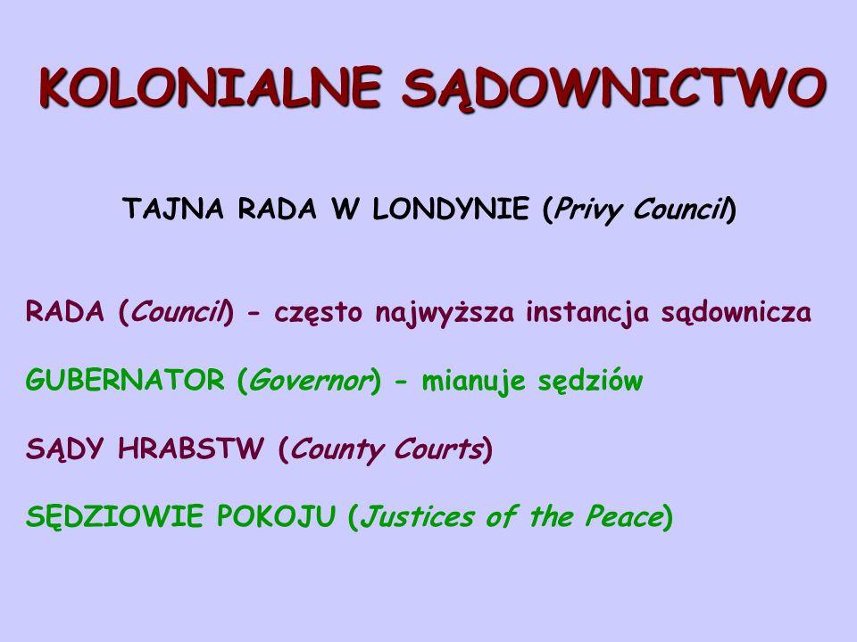 KOLONIALNE SĄDOWNICTWO TAJNA RADA W LONDYNIE (Privy Council) RADA (Council) - często najwyższa instancja sądownicza GUBERNATOR (Governor) - mianuje sędziów SĄDY HRABSTW (County Courts) SĘDZIOWIE POKOJU (Justices of the Peace)