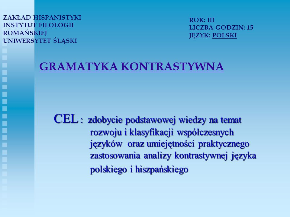 TEORIA I PRAKTYKA PRZEKŁADU METODOLOGIA: - prezentacja tematyki w formie wykładów i artykułów analizowanych podczas zajęć - analiza tekstów z punktu widzenia przedstawionych zagadnień - ćwiczenia praktyczne - wykorzystanie teorii w praktyce ZAKŁAD HISPANISTYKI INSTYTUT FILOLOGII ROMAŃSKIEJ UNIWERSYTET ŚLĄSKI ROK: III LICZBA GODZIN: 60 JĘZYK: HISZPAŃSKI