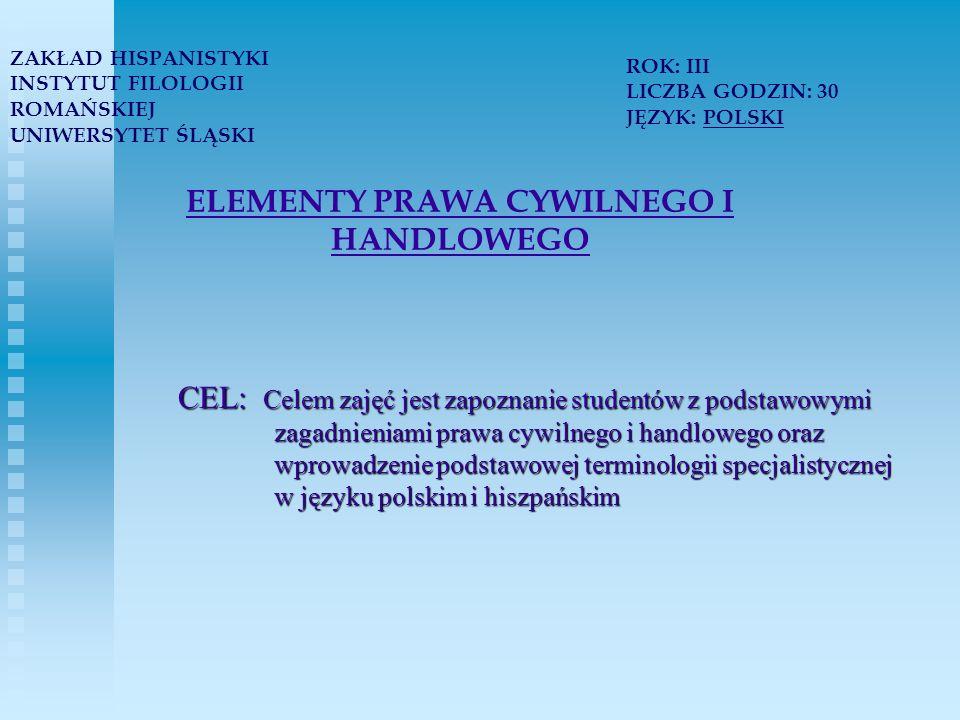 ELEMENTY PRAWA CYWILNEGO I HANDLOWEGO CEL: Celem zajęć jest zapoznanie studentów z podstawowymi zagadnieniami prawa cywilnego i handlowego oraz wprowadzenie podstawowej terminologii specjalistycznej w języku polskim i hiszpańskim ZAKŁAD HISPANISTYKI INSTYTUT FILOLOGII ROMAŃSKIEJ UNIWERSYTET ŚLĄSKI ROK: III LICZBA GODZIN: 30 JĘZYK: POLSKI