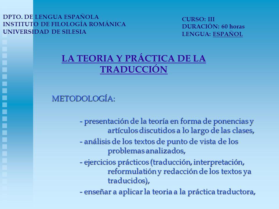 LA TEORIA Y PRÁCTICA DE LA TRADUCCIÓN METODOLOGÍA: - presentación de la teoría en forma de ponencias y artículos discutidos a lo largo de las clases, - análisis de los textos de punto de vista de los problemas analizados, - ejercicios prácticos (traducción, interpretación, reformulatión y redacción de los textos ya traducidos), - enseñar a aplicar la teoria a la práctica traductora, DPTO.
