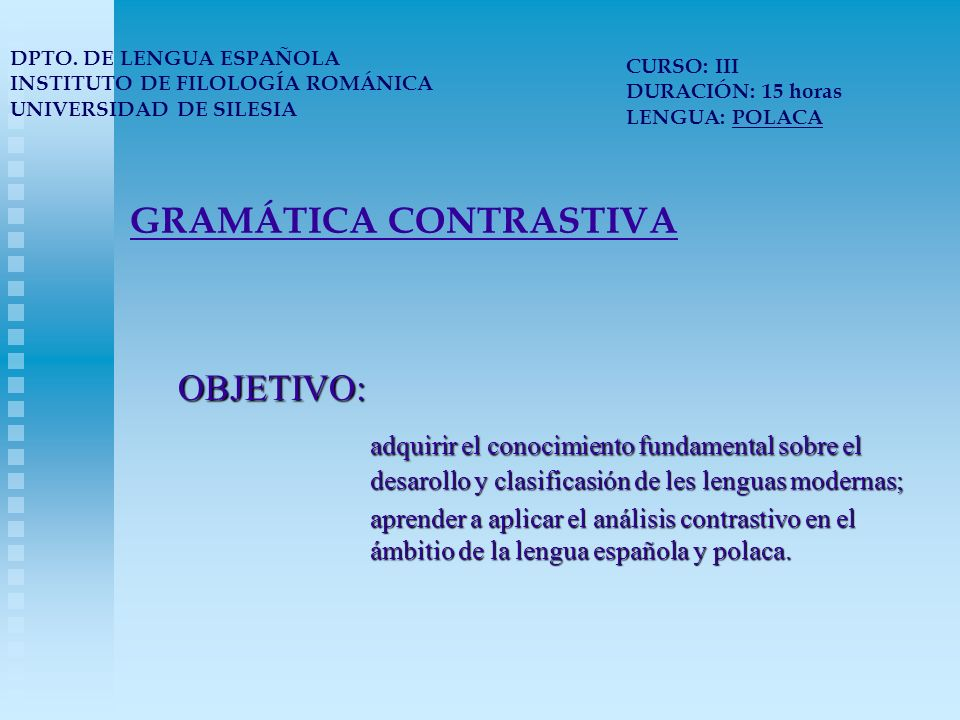 GRAMÁTICA CONTRASTIVA OBJETIVO: adquirir el conocimiento fundamental sobre el desarollo y clasificasión de les lenguas modernas; aprender a aplicar el análisis contrastivo en el ámbitio de la lengua española y polaca.