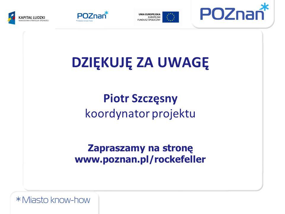 DZIĘKUJĘ ZA UWAGĘ Piotr Szczęsny koordynator projektu Zapraszamy na stronę www.poznan.pl/rockefeller