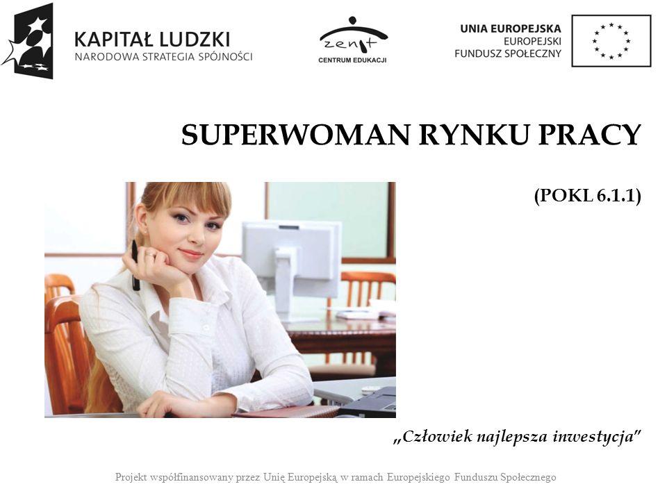 """Projekt współfinansowany przez Unię Europejską w ramach Europejskiego Funduszu Społecznego SUPERWOMAN RYNKU PRACY (POKL 6.1.1) """" Człowiek najlepsza inwestycja"""