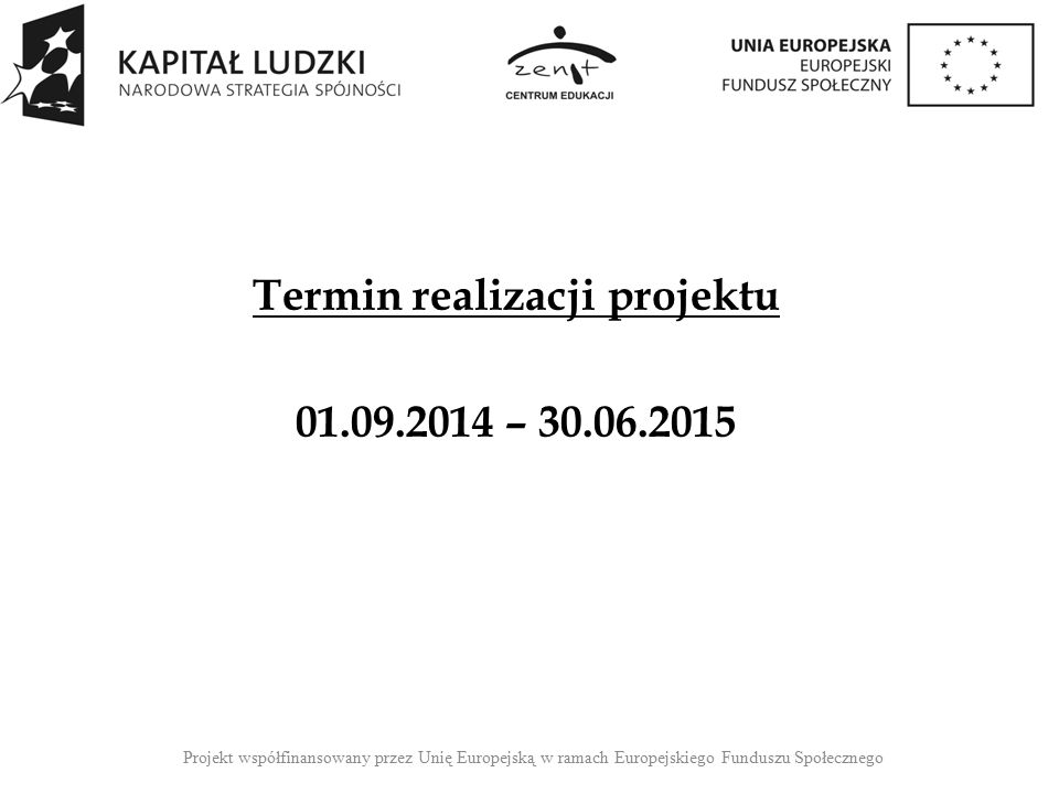 Termin realizacji projektu 01.09.2014 – 30.06.2015 Projekt współfinansowany przez Unię Europejską w ramach Europejskiego Funduszu Społecznego