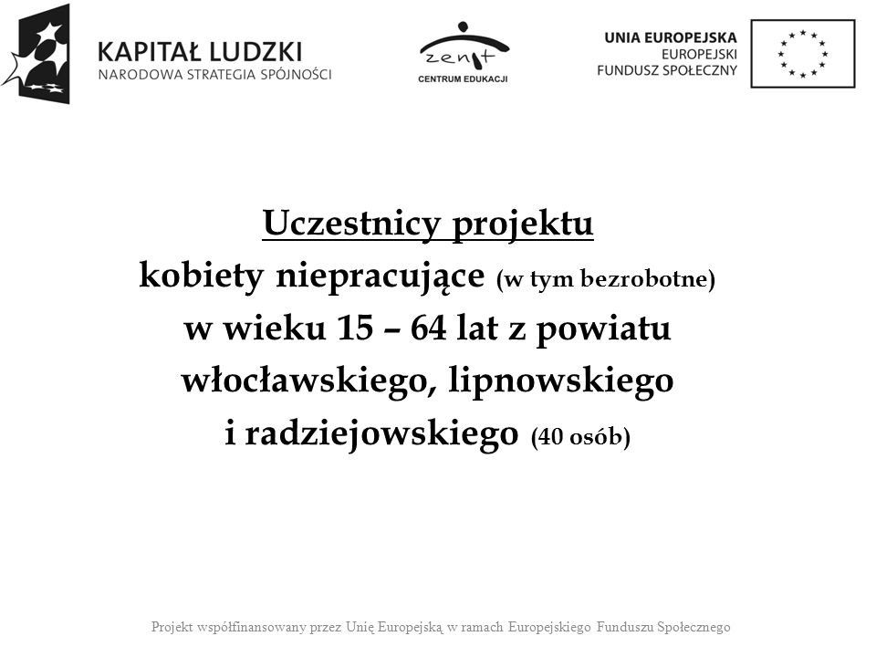 Zakres projektu: 180 – godzinne Szkolenia Zawodowe: * MAGAZYNIERKA Z OBSŁUGĄ WÓZKÓW JEZDNIOWYCH (październik – grudzień 2014) * KUCHARKA - KELNERKA(listopad 2014 – styczeń 2015) * OPIEKUNKA (grudzień 2014 – luty 2015) * FAKTURZYSTKA (styczeń - marzec 2015) Zajęcia: Włocławek codziennie od poniedziałku do piątku po 6 godz.