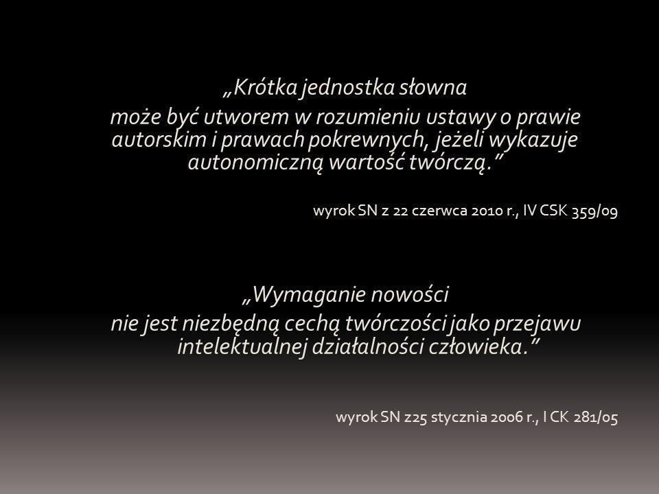 """""""Krótka jednostka słowna może być utworem w rozumieniu ustawy o prawie autorskim i prawach pokrewnych, jeżeli wykazuje autonomiczną wartość twórczą. wyrok SN z 22 czerwca 2010 r., IV CSK 359/09 """"Wymaganie nowości nie jest niezbędną cechą twórczości jako przejawu intelektualnej działalności człowieka. wyrok SN z25 stycznia 2006 r., I CK 281/05"""