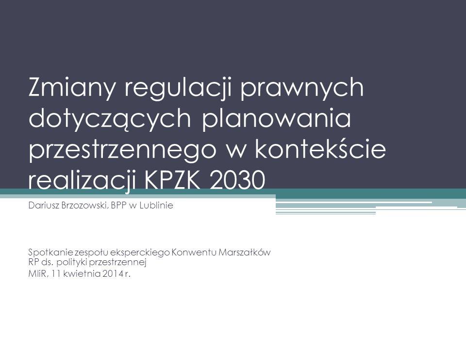 Zmiany regulacji prawnych dotyczących planowania przestrzennego w kontekście realizacji KPZK 2030 Dariusz Brzozowski, BPP w Lublinie Spotkanie zespołu eksperckiego Konwentu Marszałków RP ds.