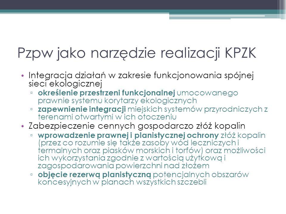 Pzpw jako narzędzie realizacji KPZK Integracja działań w zakresie funkcjonowania spójnej sieci ekologicznej ▫ określenie przestrzeni funkcjonalnej umocowanego prawnie systemu korytarzy ekologicznych ▫ zapewnienie integracji miejskich systemów przyrodniczych z terenami otwartymi w ich otoczeniu Zabezpieczenie cennych gospodarczo złóż kopalin ▫ wprowadzenie prawnej i planistycznej ochrony złóż kopalin (przez co rozumie się także zasoby wód leczniczych i termalnych oraz piasków morskich i torfów) oraz możliwości ich wykorzystania zgodnie z wartością użytkową i zagospodarowania powierzchni nad złożem ▫ objęcie rezerwą planistyczną potencjalnych obszarów koncesyjnych w planach wszystkich szczebli