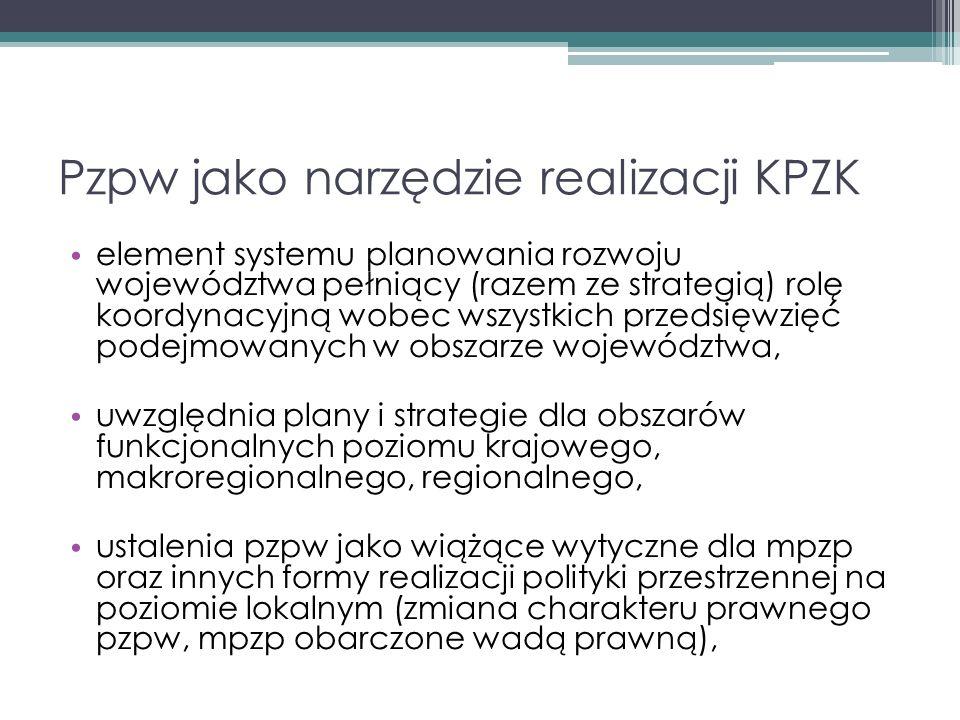 Pzpw jako narzędzie realizacji KPZK element systemu planowania rozwoju województwa pełniący (razem ze strategią) rolę koordynacyjną wobec wszystkich przedsięwzięć podejmowanych w obszarze województwa, uwzględnia plany i strategie dla obszarów funkcjonalnych poziomu krajowego, makroregionalnego, regionalnego, ustalenia pzpw jako wiążące wytyczne dla mpzp oraz innych formy realizacji polityki przestrzennej na poziomie lokalnym (zmiana charakteru prawnego pzpw, mpzp obarczone wadą prawną),