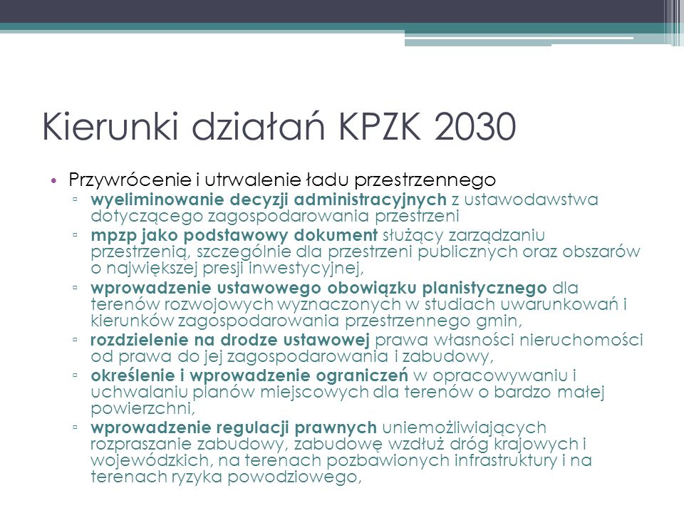 Kierunki działań KPZK 2030 Przywrócenie i utrwalenie ładu przestrzennego ▫ wyeliminowanie decyzji administracyjnych z ustawodawstwa dotyczącego zagospodarowania przestrzeni ▫ mpzp jako podstawowy dokument służący zarządzaniu przestrzenią, szczególnie dla przestrzeni publicznych oraz obszarów o największej presji inwestycyjnej, ▫ wprowadzenie ustawowego obowiązku planistycznego dla terenów rozwojowych wyznaczonych w studiach uwarunkowań i kierunków zagospodarowania przestrzennego gmin, ▫ rozdzielenie na drodze ustawowej prawa własności nieruchomości od prawa do jej zagospodarowania i zabudowy, ▫ określenie i wprowadzenie ograniczeń w opracowywaniu i uchwalaniu planów miejscowych dla terenów o bardzo małej powierzchni, ▫ wprowadzenie regulacji prawnych uniemożliwiających rozpraszanie zabudowy, zabudowę wzdłuż dróg krajowych i wojewódzkich, na terenach pozbawionych infrastruktury i na terenach ryzyka powodziowego,