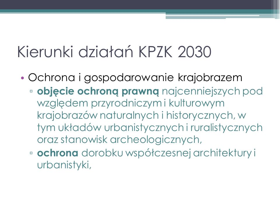 Kierunki działań KPZK 2030 Ochrona i gospodarowanie krajobrazem ▫ objęcie ochroną prawną najcenniejszych pod względem przyrodniczym i kulturowym krajobrazów naturalnych i historycznych, w tym układów urbanistycznych i ruralistycznych oraz stanowisk archeologicznych, ▫ ochrona dorobku współczesnej architektury i urbanistyki,