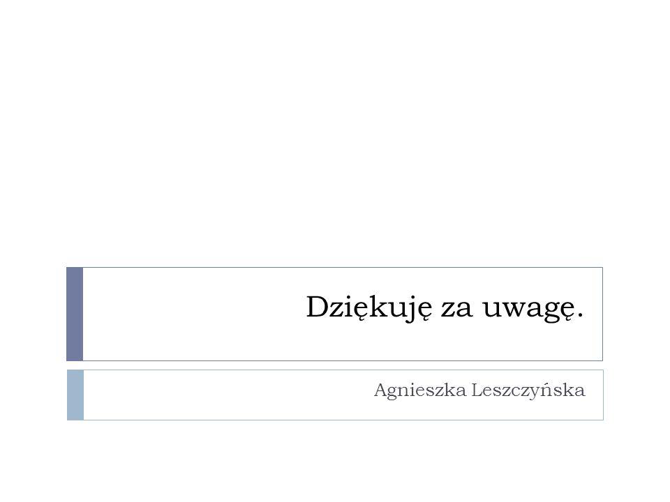 Dziękuję za uwagę. Agnieszka Leszczyńska