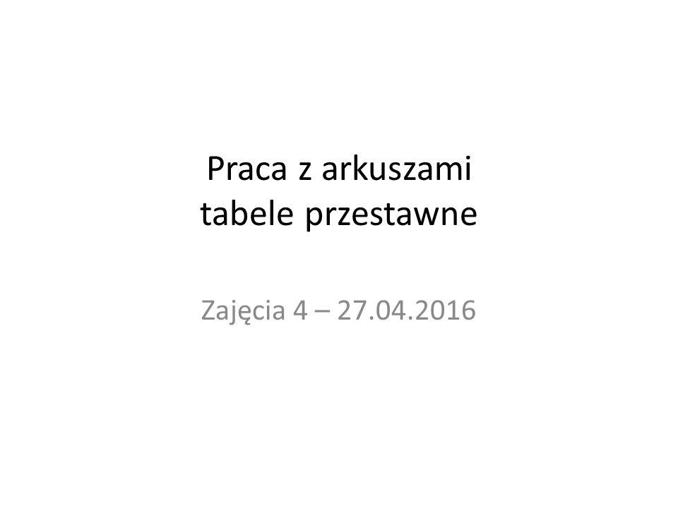 Praca z arkuszami tabele przestawne Zajęcia 4 – 27.04.2016