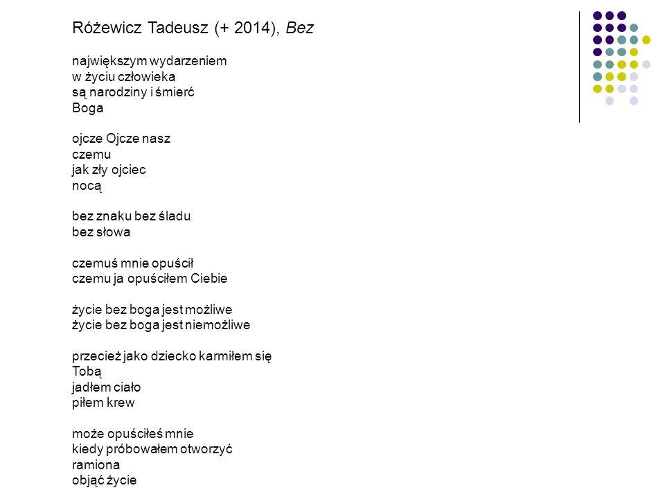 Różewicz Tadeusz (+ 2014), Bez największym wydarzeniem w życiu człowieka są narodziny i śmierć Boga ojcze Ojcze nasz czemu jak zły ojciec nocą bez znaku bez śladu bez słowa czemuś mnie opuścił czemu ja opuściłem Ciebie życie bez boga jest możliwe życie bez boga jest niemożliwe przecież jako dziecko karmiłem się Tobą jadłem ciało piłem krew może opuściłeś mnie kiedy próbowałem otworzyć ramiona objąć życie