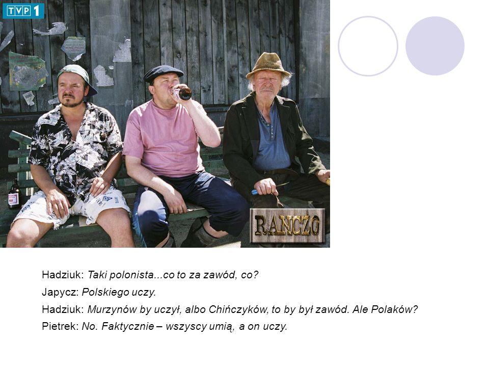 Hadziuk: Taki polonista...co to za zawód, co. Japycz: Polskiego uczy.