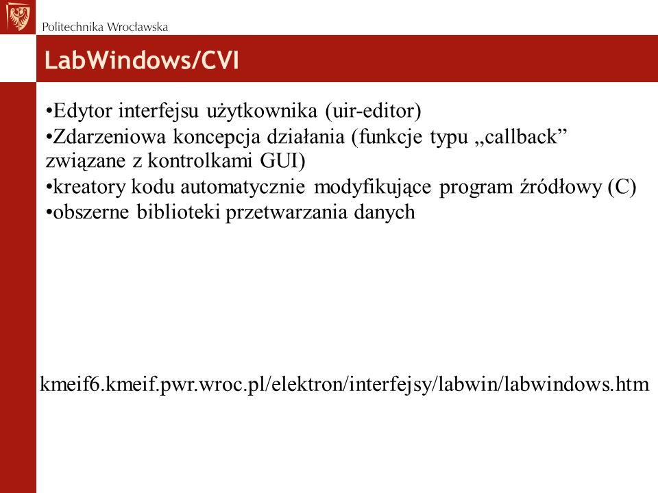 """LabWindows/CVI kmeif6.kmeif.pwr.wroc.pl/elektron/interfejsy/labwin/labwindows.htm Edytor interfejsu użytkownika (uir-editor) Zdarzeniowa koncepcja działania (funkcje typu """"callback związane z kontrolkami GUI) kreatory kodu automatycznie modyfikujące program źródłowy (C) obszerne biblioteki przetwarzania danych"""