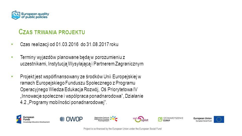 """C ZAS TRWANIA PROJEKTU Czas realizacji od 01.03.2016 do 31.08.2017 roku Terminy wyjazdów planowane będą w porozumieniu z uczestnikami, Instytucją Wysyłającą i Partnerem Zagranicznym Projekt jest współfinansowany ze środków Unii Europejskiej w ramach Europejskiego Funduszu Społecznego z Programu Operacyjnego Wiedza Edukacja Rozwój, Oś Priorytetowa IV """"Innowacje społeczne i współpraca ponadnarodowa , Działanie 4.2 """"Programy mobilności ponadnarodowej ."""