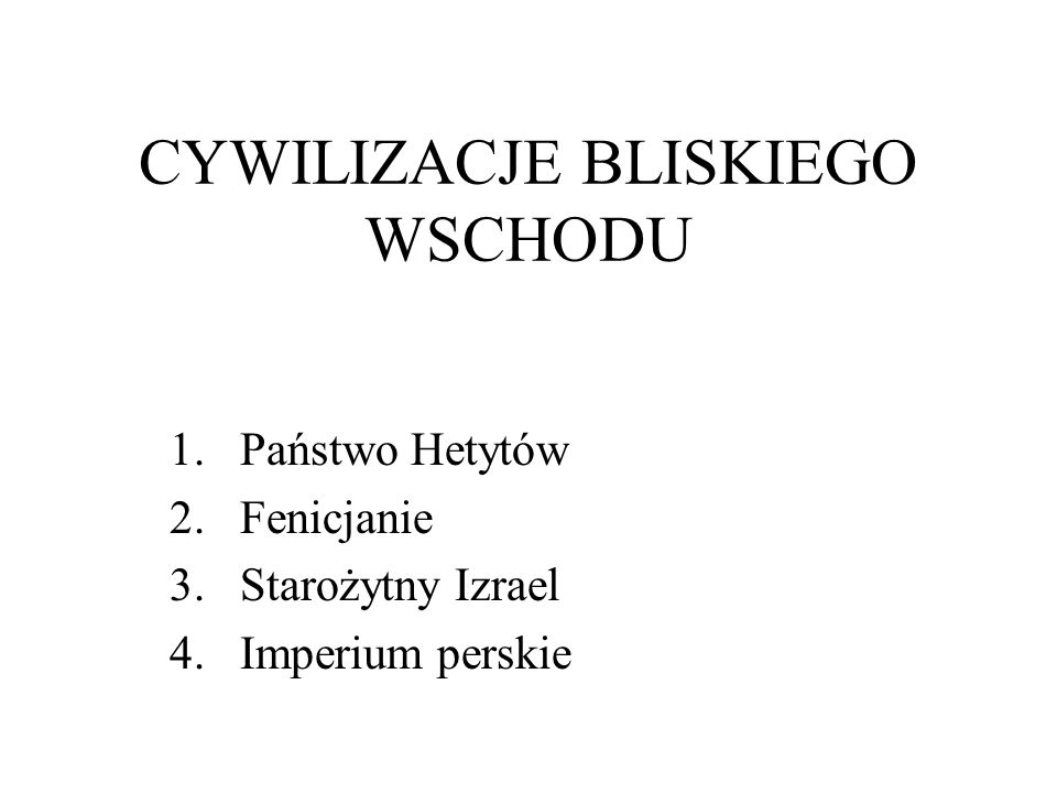 CYWILIZACJE BLISKIEGO WSCHODU 1.Państwo Hetytów 2.Fenicjanie 3.Starożytny Izrael 4.Imperium perskie