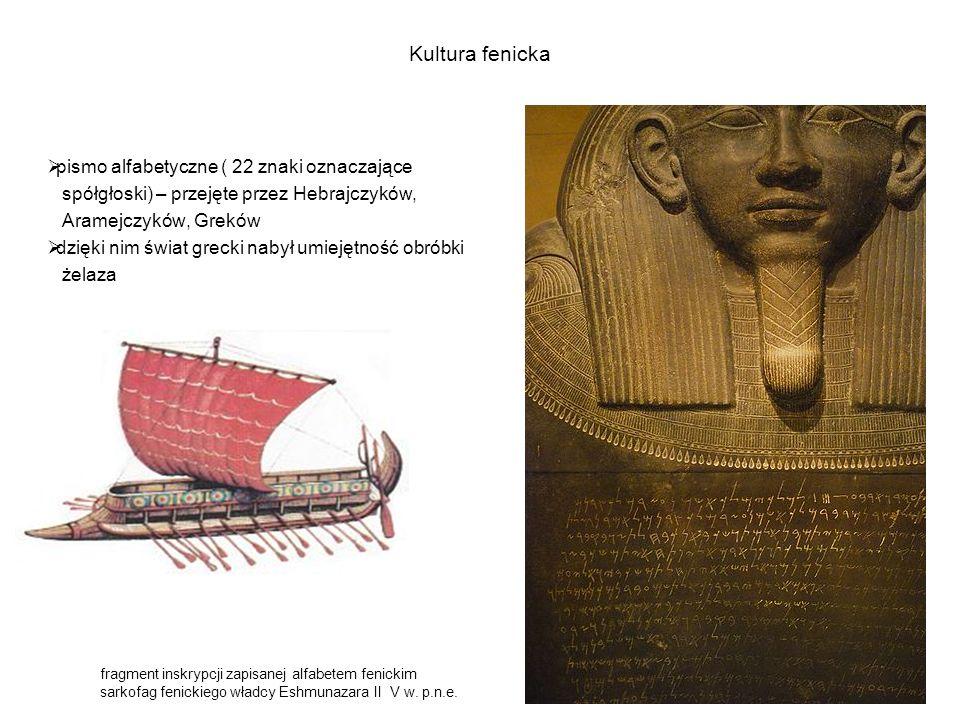 Kultura fenicka  pismo alfabetyczne ( 22 znaki oznaczające spółgłoski) – przejęte przez Hebrajczyków, Aramejczyków, Greków  dzięki nim świat grecki nabył umiejętność obróbki żelaza fragment inskrypcji zapisanej alfabetem fenickim sarkofag fenickiego władcy Eshmunazara II V w.