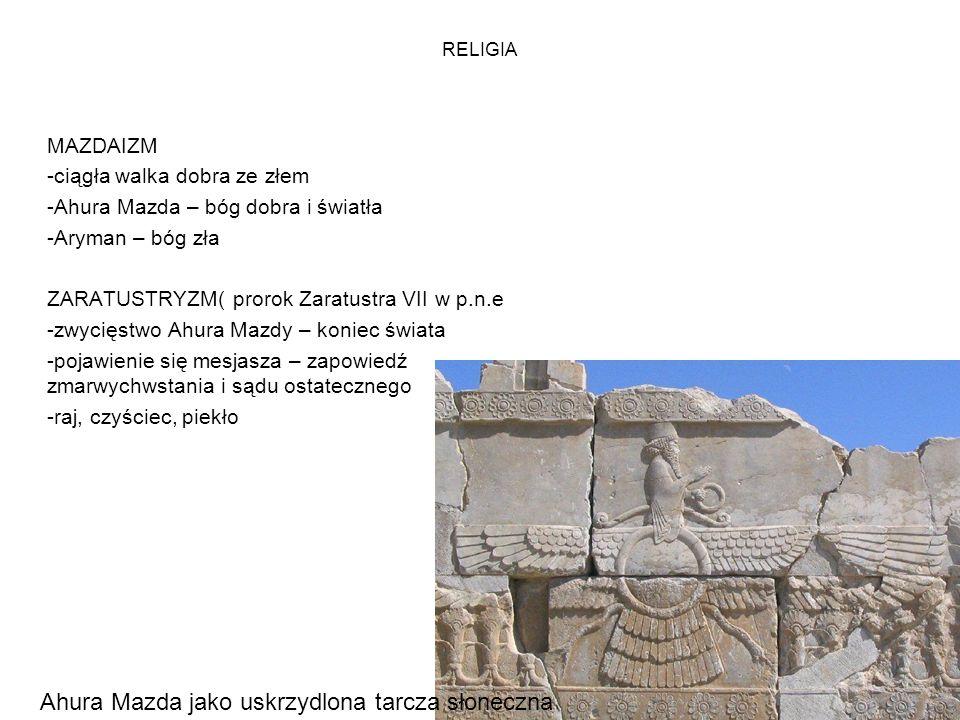 RELIGIA MAZDAIZM -ciągła walka dobra ze złem -Ahura Mazda – bóg dobra i światła -Aryman – bóg zła ZARATUSTRYZM( prorok Zaratustra VII w p.n.e -zwycięstwo Ahura Mazdy – koniec świata -pojawienie się mesjasza – zapowiedź zmarwychwstania i sądu ostatecznego -raj, czyściec, piekło Ahura Mazda jako uskrzydlona tarcza słoneczna