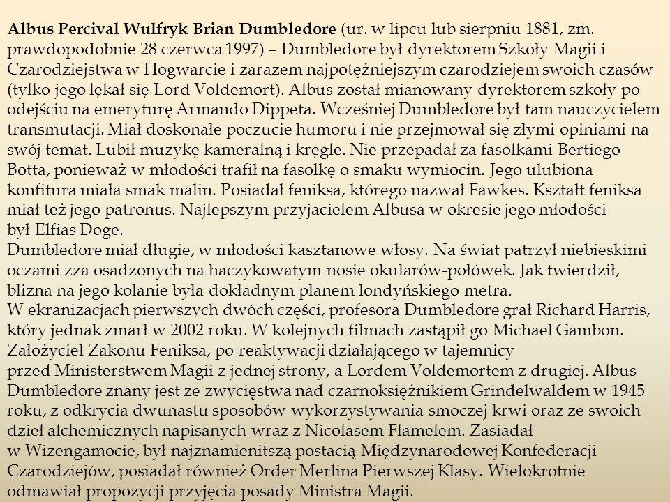 Albus Percival Wulfryk Brian Dumbledore (ur. w lipcu lub sierpniu 1881, zm. prawdopodobnie 28 czerwca 1997) – Dumbledore był dyrektorem Szkoły Magii i