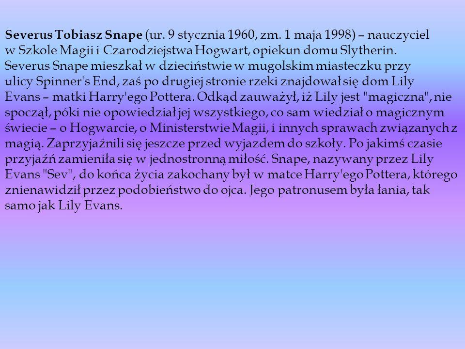 Severus Tobiasz Snape (ur. 9 stycznia 1960, zm. 1 maja 1998) – nauczyciel w Szkole Magii i Czarodziejstwa Hogwart, opiekun domu Slytherin. Severus Sna