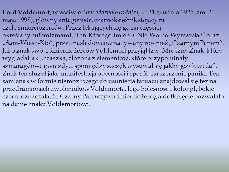 Lord Voldemort, właściwie Tom Marvolo Riddle (ur. 31 grudnia 1926, zm. 2 maja 1998), główny antagonista, czarnoksiężnik stojący na czele śmierciożercó