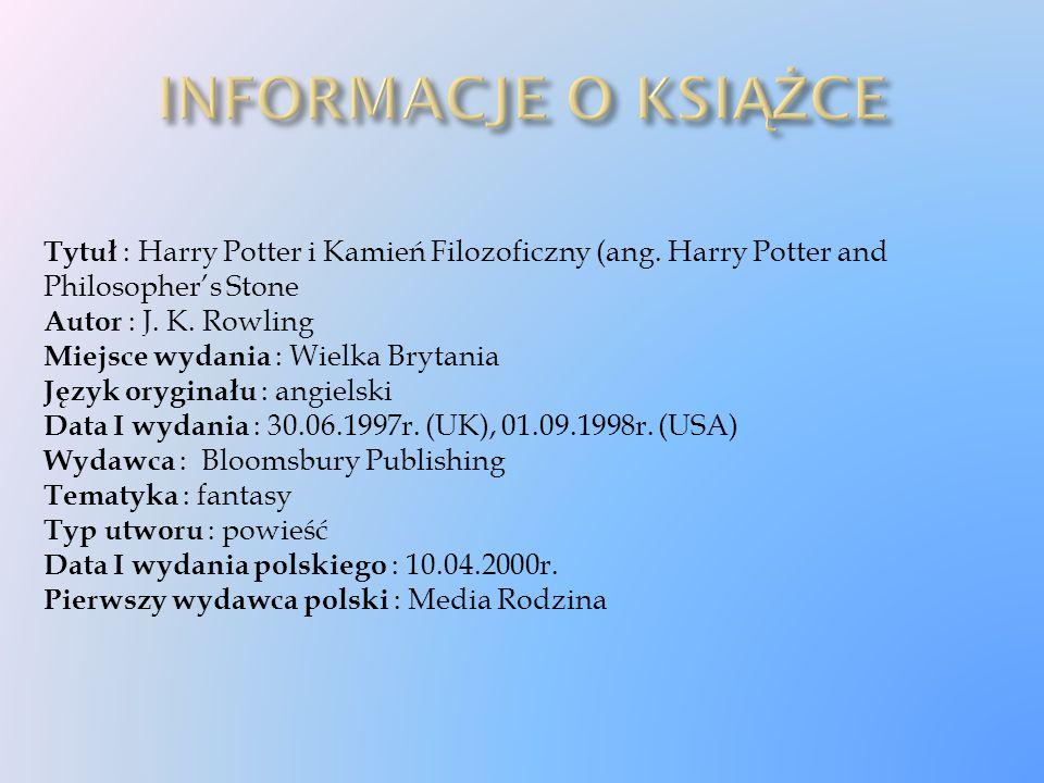 Tytuł : Harry Potter i Kamień Filozoficzny (ang. Harry Potter and Philosopher's Stone Autor : J. K. Rowling Miejsce wydania : Wielka Brytania Język or