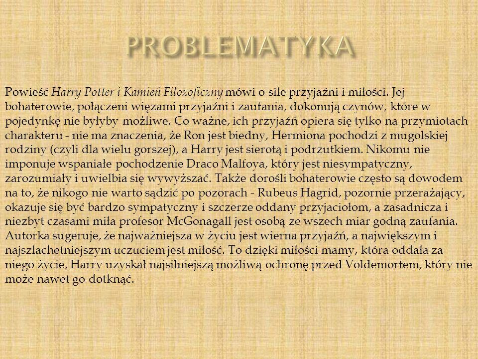 Powieść Harry Potter i Kamień Filozoficzny mówi o sile przyjaźni i miłości. Jej bohaterowie, połączeni więzami przyjaźni i zaufania, dokonują czynów,