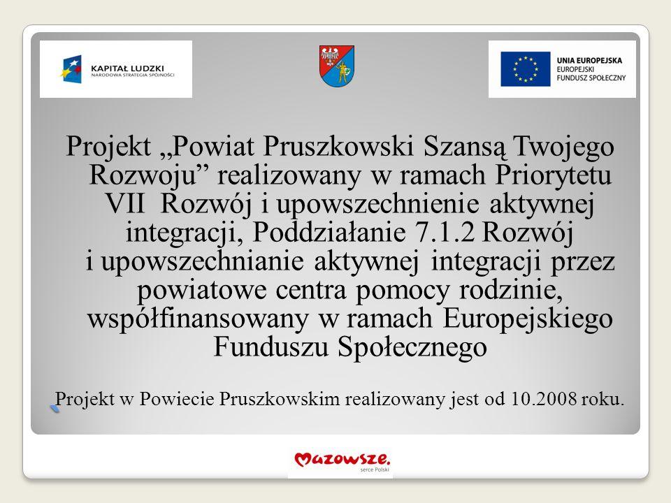 """` Projekt """"Powiat Pruszkowski Szansą Twojego Rozwoju realizowany w ramach Priorytetu VII Rozwój i upowszechnienie aktywnej integracji, Poddziałanie 7.1.2 Rozwój i upowszechnianie aktywnej integracji przez powiatowe centra pomocy rodzinie, współfinansowany w ramach Europejskiego Funduszu Społecznego Projekt w Powiecie Pruszkowskim realizowany jest od 10.2008 roku."""
