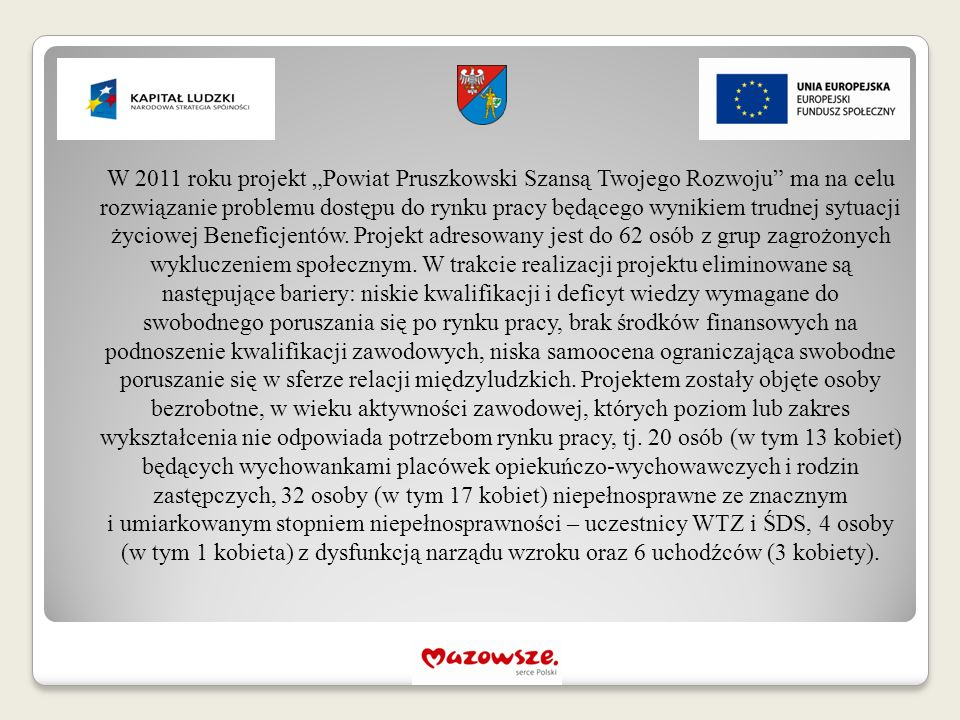 """W 2011 roku projekt """"Powiat Pruszkowski Szansą Twojego Rozwoju ma na celu rozwiązanie problemu dostępu do rynku pracy będącego wynikiem trudnej sytuacji życiowej Beneficjentów."""
