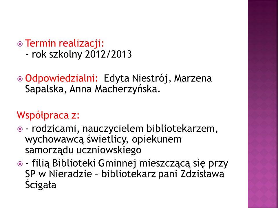  Termin realizacji: - rok szkolny 2012/2013  Odpowiedzialni: Edyta Niestrój, Marzena Sapalska, Anna Macherzyńska.