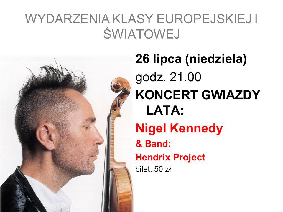 26 lipca (niedziela) godz. 21.00 KONCERT GWIAZDY LATA: Nigel Kennedy & Band: Hendrix Project bilet: 50 zł WYDARZENIA KLASY EUROPEJSKIEJ I ŚWIATOWEJ