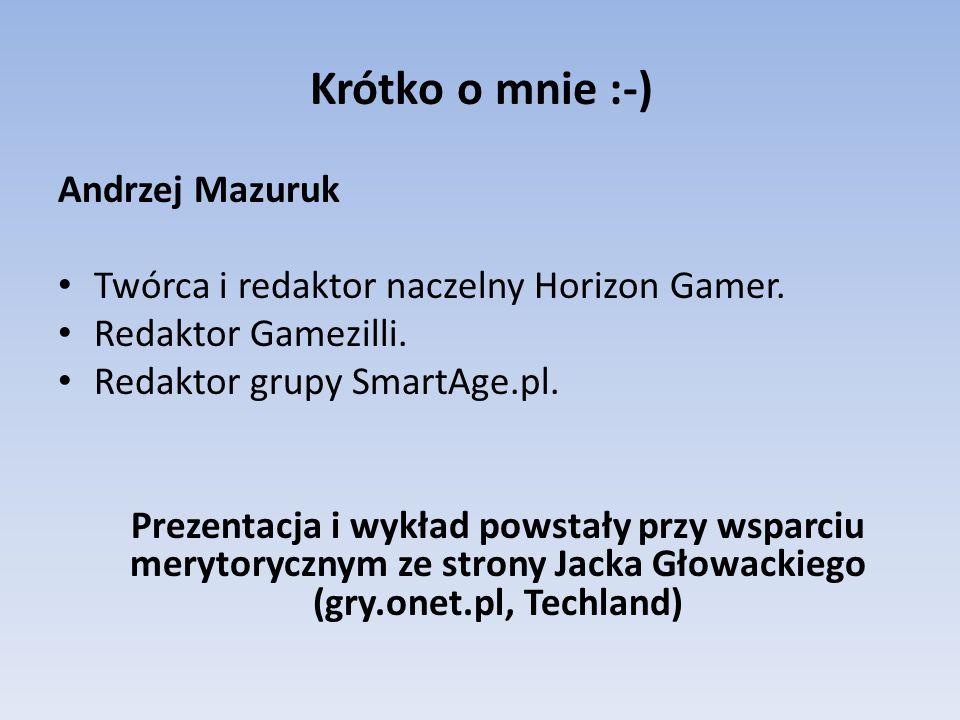 Krótko o mnie :-) Andrzej Mazuruk Twórca i redaktor naczelny Horizon Gamer.